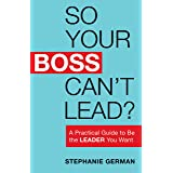 So Your Boss Can't Lead?: A Practical Guide to Be the Leader You Want