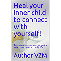 Heal your inner child to connect with yourself!: Self-reparenting to strengthen the self-connection for quality life…