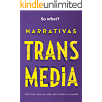 NARRATIVAS TRANSMEDIA: Todo lo que debes saber sobre Narrativas Transmedia (So What? nº 2)