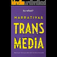 NARRATIVAS TRANSMEDIA: Todo lo que debes saber sobre Narrativas Transmedia (So What? nº 2)