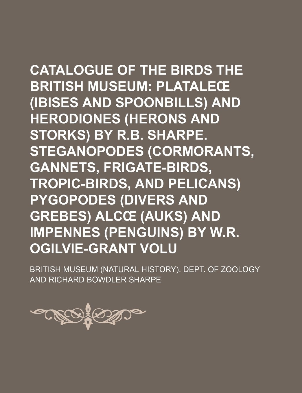 Read Online Catalogue of the Birds in the British Museum Volume 26 ;  Plataleœ (ibises and spoonbills) and Herodiones (herons and storks) by R.B. Sharpe. ... pelicans) Pygopodes (divers and grebes) Alcœ PDF