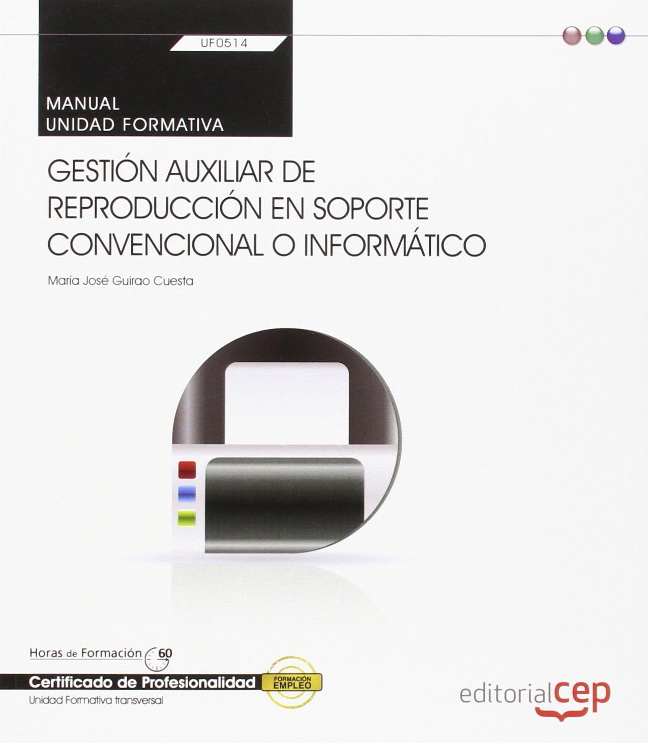 Manual. Gestión auxiliar de reproducción en soporte convencional o informático (UF0514: Transversal). Certificados de profesionalidad Tapa blanda – 4 mar 2014 María José Guirao Cuesta EDITORIAL CEP S.L. 8468151890