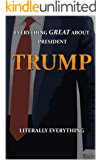 EVERYTHING GREAT ABOUT PRESIDENT TRUMP: LITERALLY EVERYTHING
