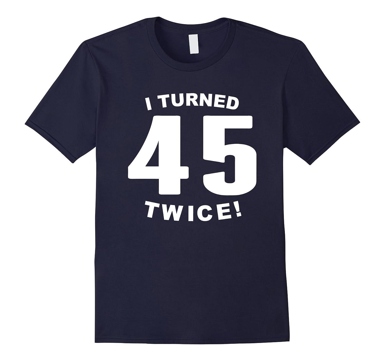 I Turned 45 Twice Funny 90th Birthday T-Shirt-BN