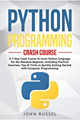Python Programming: A 7-Day Crash Course to Learn Python Language for the Absolute Beginner, Including Practical Exercises, Tips & Tricks to Quickly Getting Started with Computer Programming Kindle Edition