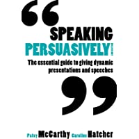 Speaking Persuasively: The essential guide to giving dynamic presentations and speeches