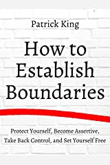 How to Establish Boundaries: Protect Yourself, Become Assertive, Take Back Control, and Set Yourself Free (Be Confident and Fearless Book 6) Kindle Edition