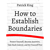How to Establish Boundaries: Protect Yourself, Become Assertive, Take Back Control, and Set Yourself Free (Be Confident…