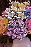 Polymer Clay Flowers: 5 Amazing Polymer Clay Flower Projects with step-by-step: Polymer Clay Flowers