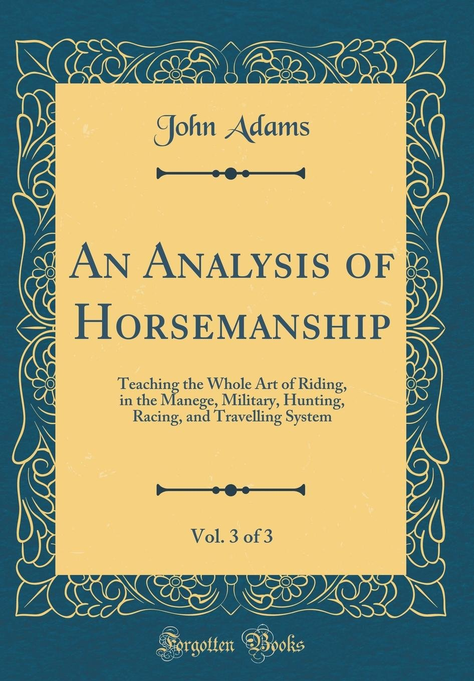 Download An Analysis of Horsemanship, Vol. 3 of 3: Teaching the Whole Art of Riding, in the Manege, Military, Hunting, Racing, and Travelling System (Classic Reprint) ebook