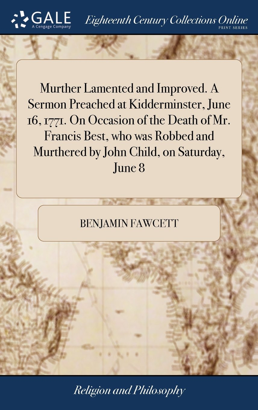 Download Murther Lamented and Improved. a Sermon Preached at Kidderminster, June 16, 1771. on Occasion of the Death of Mr. Francis Best, Who Was Robbed and Murthered by John Child, on Saturday, June 8 pdf