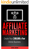 Affiliate Marketing: Create Your 100,000 a Year Online Business