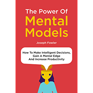 The Power Of Mental Models: How To Make Intelligent Decisions, Gain A Mental Edge And Increase Productivity
