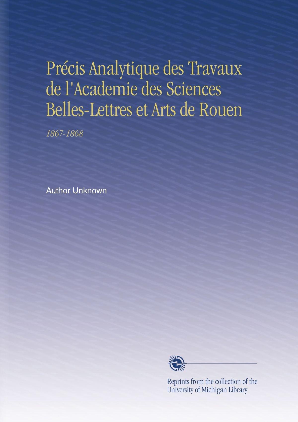 Download Précis Analytique des Travaux de l'Academie des Sciences Belles-Lettres et Arts de Rouen: 1867-1868 (French Edition) PDF
