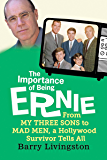 The Importance of Being Ernie:: From My Three Sons to Mad Men, a Hollywood Survivor Tells All