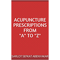 """ACUPUNCTURE PRESCRIPTIONS FROM """"A"""" TO """"Z"""" (English Edition)"""