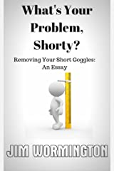 What's Your Problem, Shorty?: (Removing Your Short Goggles: An Essay) Kindle Edition