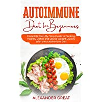 Autoimmune Diet for Beginners: Complete Step-By-Step Guide to Cooking Healthy Dishes and Losing Weight Quickly With the Autoimmune Diet