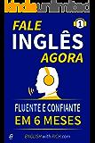 Fale Inglês Agora: Inglês Fluente e Confiante Em 6 Meses (Fale Inglês Mais Rápido Livro 1)