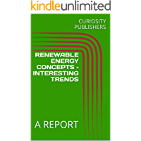 RENEWABLE ENERGY CONCEPTS – INTERESTING TRENDS: A REPORT