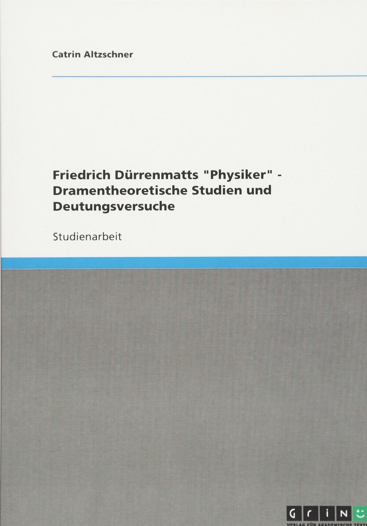 Friedrich Dürrenmatts Physiker - Dramentheoretische Studien und Deutungsversuche