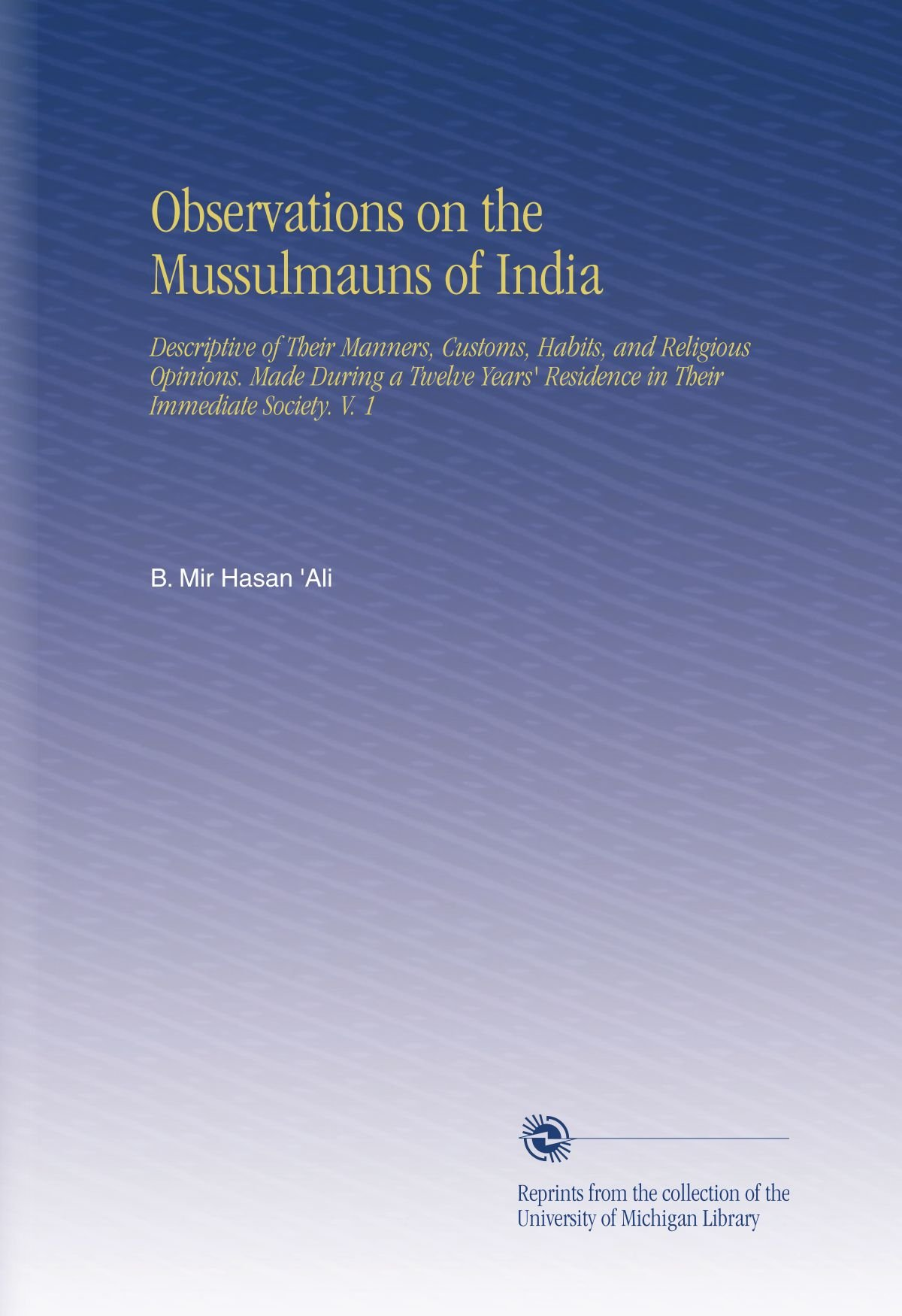 Download Observations on the Mussulmauns of India: Descriptive of Their Manners, Customs, Habits, and Religious Opinions. Made During a Twelve Years' Residence in Their Immediate Society. V.  1 PDF