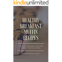 HEALTHY BREAKFAST MUFFIN RECIPES: 15 TASTY RECIPES FOR THE SWEET TOOTH IN YOU (English Edition)