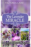 The Lavender Miracle: Discover Mind Blowing Benefits Of Using And Growing Lavender For Ultimate Health, Beauty, And Relaxation (Lavender - Herbal Remedies - Natural Cures - Herbs - Herbal Medicine)