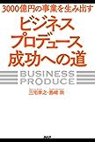3000億円の事業を生み出す「ビジネスプロデュース」成功への道