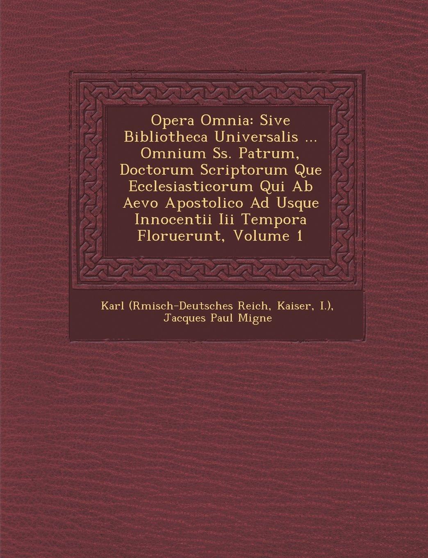 Opera Omnia: Sive Bibliotheca Universalis ... Omnium SS. Patrum, Doctorum Scriptorum Que Ecclesiasticorum Qui AB Aevo Apostolico Ad (Latin Edition) pdf epub