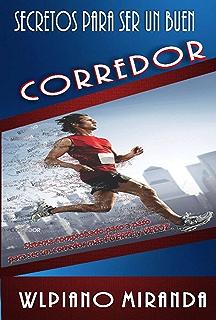 Secretos para ser un buen corredor: Sistema comprobado paso a paso para ser un corredor