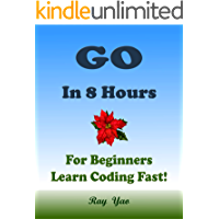 Go: In 8 Hours, For Beginners, Learn Coding Fast! Go Programming Language, Go Crash Course, Quick Start Guide, Go Tutorial Book by the Go Program Examples, In Easy Steps! An Ultimate Beginner's Guide