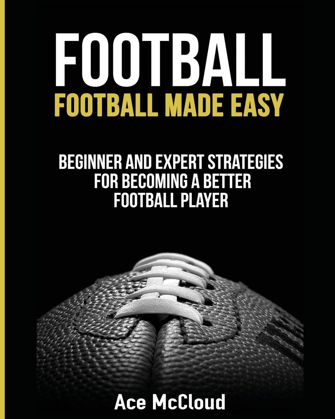 Football: Football Made Easy: Beginner and Expert Strategies For Becoming A Better Football Player (American Football…