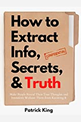 How to Extract Info, Secrets, and Truth: Make People Reveal Their True Thoughts and Intentions Without Them Even Knowing It (How to be More Likable and Charismatic Book 12) Kindle Edition