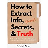 How to Extract Info, Secrets, and Truth: Make People Reveal Their True Thoughts and Intentions Without Them Even Knowing It (