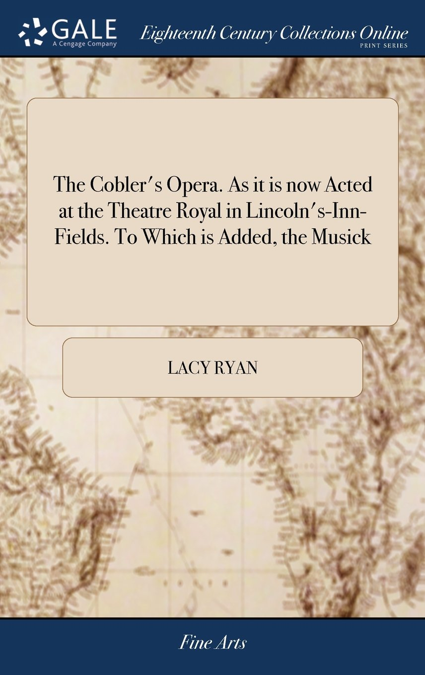 The Cobler's Opera. as It Is Now Acted at the Theatre Royal in Lincoln's-Inn-Fields. to Which Is Added, the Musick pdf epub