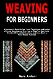 Weaving for Beginners: A Beginner's Guide to the Tools, Techniques and Basics of Home Spinning and Weaving so That You…