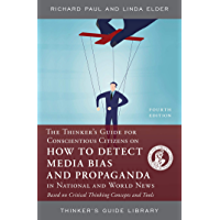 The Thinker's Guide for Conscientious Citizens on How to Detect Media Bias and Propaganda in National and World News: Based on Critical Thinking Concepts and Tools (Thinker's Guide Library)