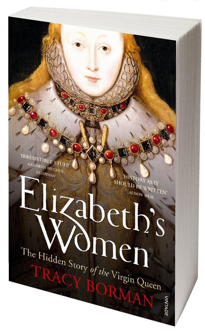 Elizabeth's Women: The Hidden Story of the Virgin Queen: Tracy Borman:  9780099548621: Amazon.com: Books