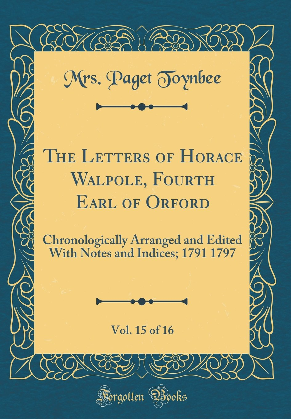 The Letters of Horace Walpole, Fourth Earl of Orford, Vol. 15 of 16: Chronologically Arranged and Edited With Notes and Indices; 1791 1797 (Classic Reprint) pdf