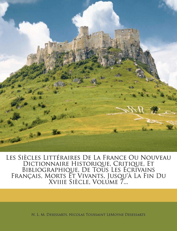 Download Les Siècles Littéraires De La France Ou Nouveau Dictionnaire Historique, Critique, Et Bibliographique, De Tous Les Écrivains Français, Morts Et ... Xviiie Siècle, Volume 7... (French Edition) pdf epub
