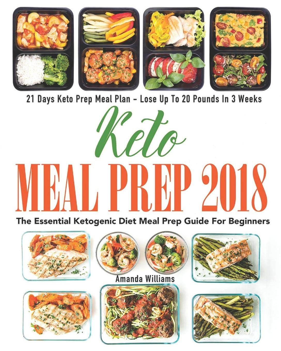 Keto Meal Prep 2018 The Essential Ketogenic Diet Meal Prep Guide For Beginners 21 Days Keto Meal Prep Meal Plan Lose Up To 20 Pounds In 3 Weeks Williams Amanda 9781721867875 Amazon Com Books