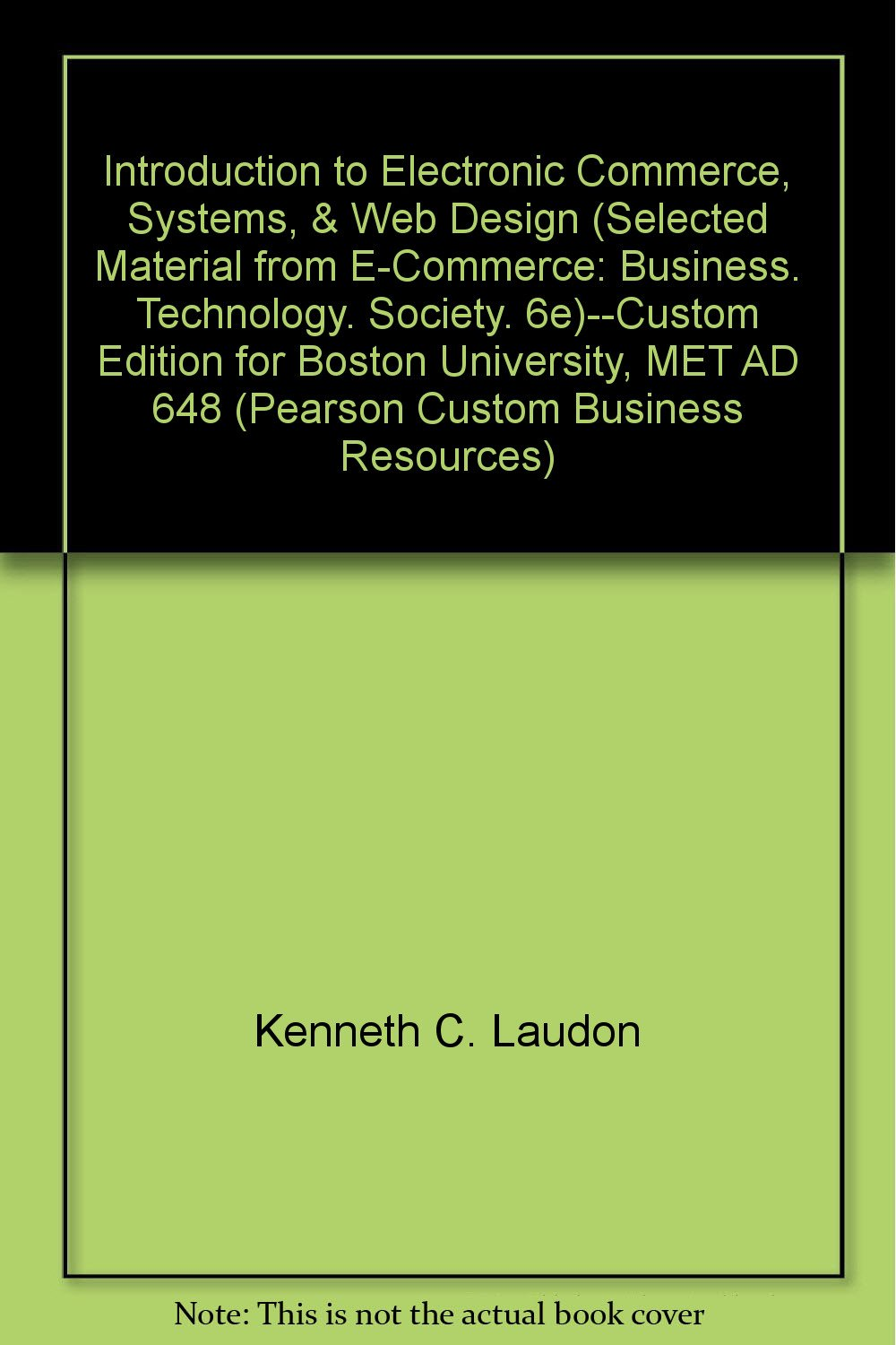Introduction To Electronic Commerce Systems Web Design Selected Material From E Commerce Business Technology Society 6e Custom Edition For Boston University Met Ad 648 Pearson Custom Business Resources Kenneth C Laudon Carol Guercio