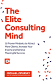 The Elite Consulting Mind: 16 Proven Mindsets to Attract More Clients, Increase Your Income, and Achieve Meaningful Success (English Edition)