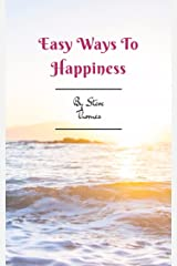 Easy Ways to Happiness: A simple guidebook to creating happiness in your life Kindle Edition