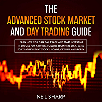 The Advanced Stock Market and Day Trading Guide: Learn How You Can Day Trade and Start Investing in Stocks for a living, follow beginners strategies for ... penny stocks, bonds, options, and forex