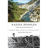 Native Peoples and Water Rights: Irrigation, Dams, and the Law in Western Canada (McGill-Queen's Indigenous and Northern…