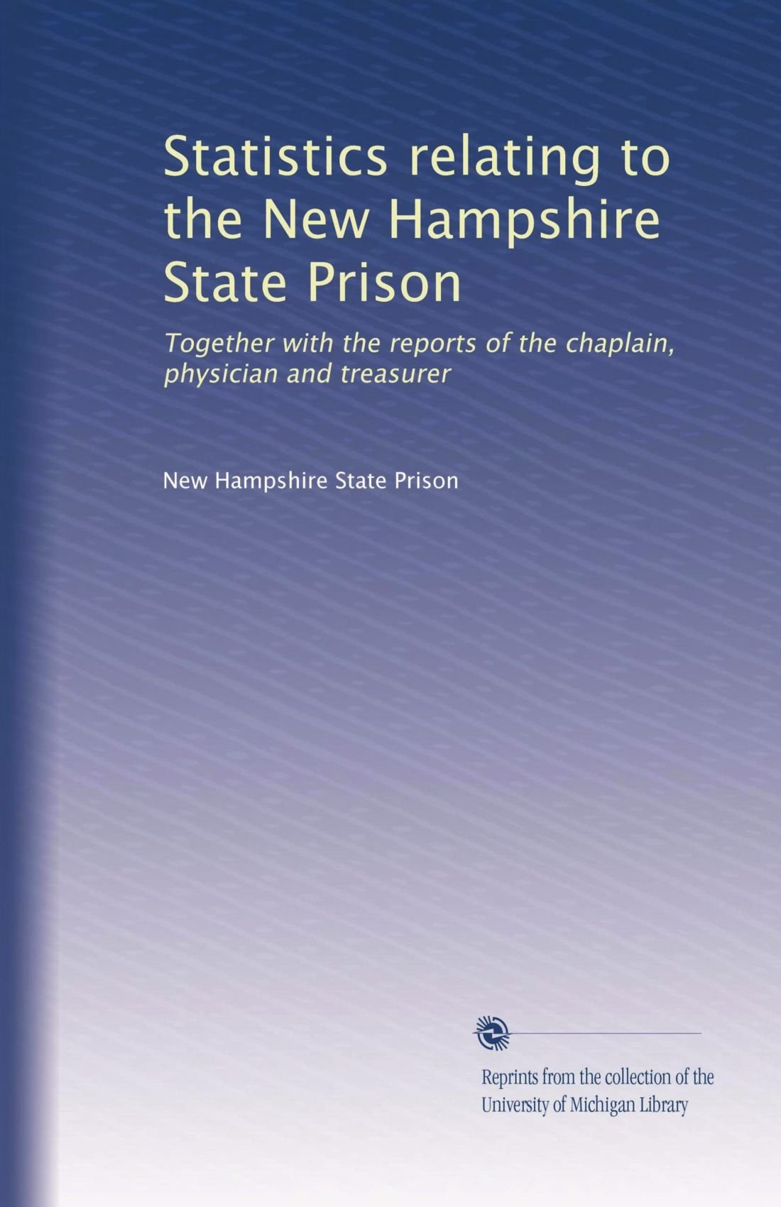 Download Statistics relating to the New Hampshire State Prison: Together with the reports of the chaplain, physician and treasurer (Volume 4) pdf