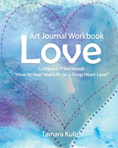 Love Art Journal Workbook: The Effects of Love in Our Lives, For Better or Worse and Learning to Love Ourselves (The Inner Works Journal Series) (Volume 1)