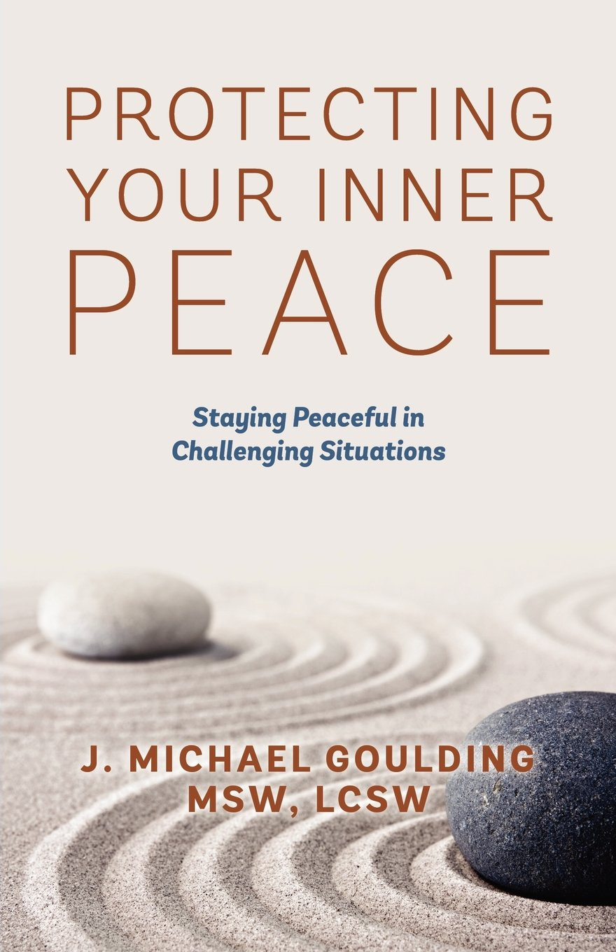 com protecting your inner peace staying peaceful in com protecting your inner peace staying peaceful in challenging situations 9781478718611 j michael goulding msw lcsw books